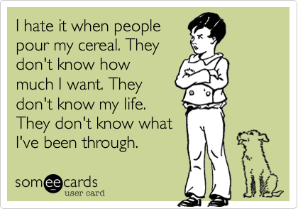 I hate it when people pour my cereal. They don't know how ...