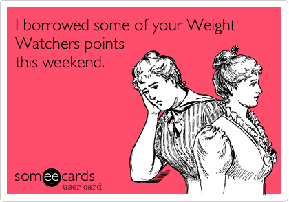 I borrowed some of your Weight Watchers points this weekend.