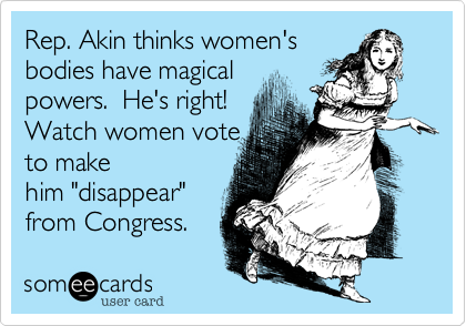 """Rep. Akin thinks women's bodies have magical powers.  He's right! Watch women vote  to make him """"disappear""""  from Congress."""