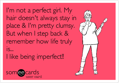 I'm not a perfect girl. My hair doesn't always stay in place & I'm pretty clumsy. But when I step back & remember how life truly is...  I like being imperfect!!