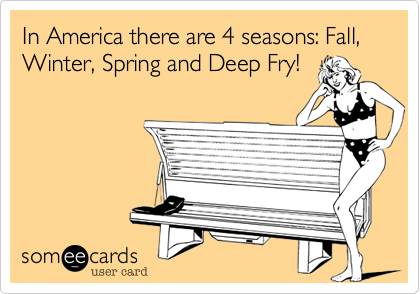 In America there are 4 seasons: Fall, Winter, Spring and Deep Fry!