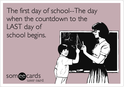 The first day of school--The day when the countdown to the LAST day of school begins.