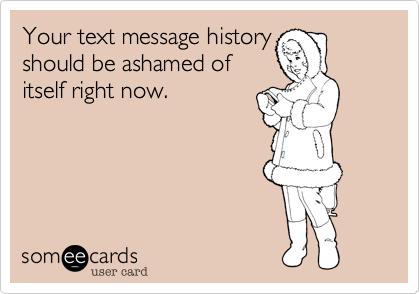 Your text message history  should be ashamed of  itself right now.