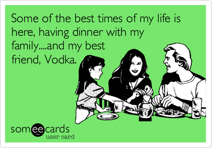 Some of the best times of my life is here, having dinner with my family....and my best friend, Vodka.