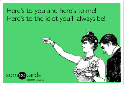 Here's to you and here's to me! Here's to the idiot you'll always be!