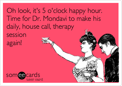 Oh look, it's 5 o'clock happy hour. Time for Dr. Mondavi to make his daily, house call, therapy session again!