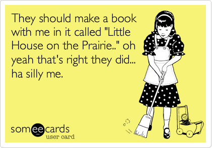"They should make a book with me in it called ""Little House on the Prairie.."" oh yeah that's right they did... ha silly me."