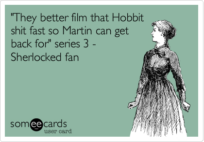 """""""They better film that Hobbit shit fast so Martin can get back for"""" series 3 - Sherlocked fan"""