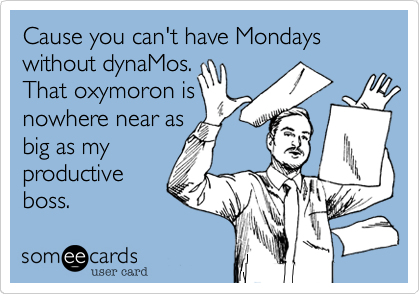 Cause you can't have Mondays without dynaMos. That oxymoron is nowhere near as big as my productive boss.