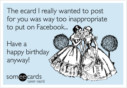 The Ecard I Really Wanted To Post For You Was Way Too – Inappropriate Birthday Cards