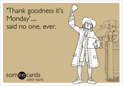 """Thank goodness it's Monday'..... said no one, ever."