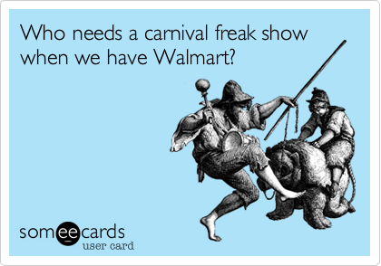 Who needs a carnival freak show when we have Walmart?