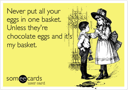 Never put all your eggs in one basket. Unless they're chocolate eggs and it's my basket.