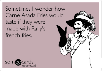 Sometimes I wonder how Carne Asada Fries would taste if they were made with Rally's french fries.
