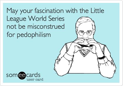 May your fascination with the Little League World Series not be misconstrued for pedophilism