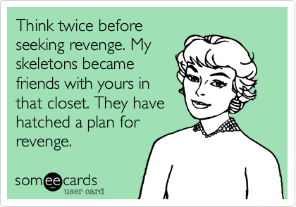 Think twice before seeking revenge. My skeletons became friends with yours in that closet. They have hatched a plan for revenge.