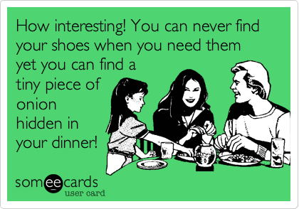 How interesting! You can never find your shoes when you need them yet you can find a tiny piece of onion hidden in your dinner!
