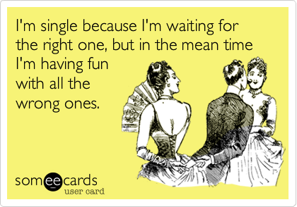 I'm single because I'm waiting for the right one, but in the mean time I'm having fun with all the wrong ones.