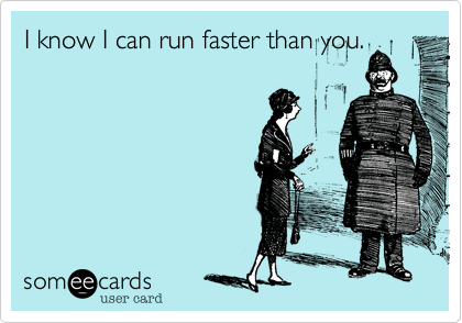 I know I can run faster than you.