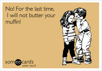 No! For the last time,  I will not butter your muffin!