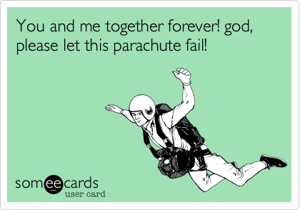 You and me together forever! god, please let this parachute fail!