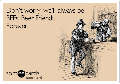 Don't worry, we'll always be BFFs. Beer Friends Forever.