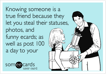 Knowing someone is a true friend because they let you steal their statuses, photos, and funny ecards; as well as post 100 a day to your wall. :%29