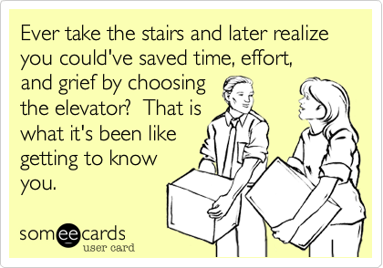 Ever take the stairs and later realize you could've saved time, effort,  and grief by choosing the elevator?  That is what it's been like getting to know you.