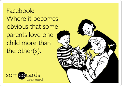 Facebook: Where it becomes  obvious that some parents love one child more than the other%28s%29.