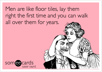 Men are like floor tiles, lay them right the first time and you can walk all over them for years.