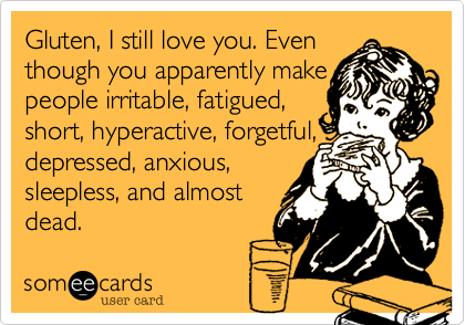 Gluten, I still love you. Even though you apparently make people irritable, fatigued, short, hyperactive, forgetful, depressed, anxious, sleepless, and almost dead.