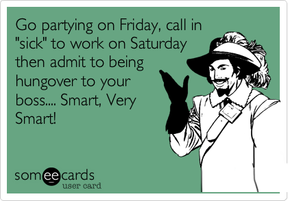 "Go partying on Friday, call in ""sick"" to work on Saturday then admit to being hungover to your boss.... Smart, Very Smart!"