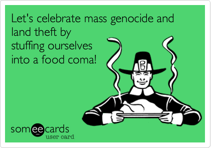 Let's celebrate mass genocide and land theft by stuffing ourselves into a food coma!