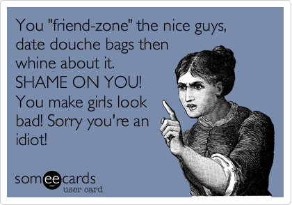 "You ""friend-zone"" the nice guys, date douche bags then whine about it. SHAME ON YOU! You make girls look bad! Sorry you're an idiot!"