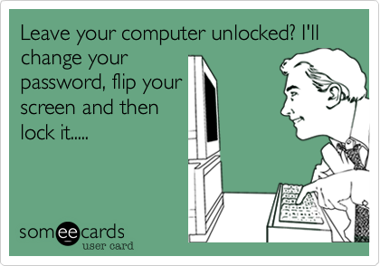 Leave your computer unlocked? I'll change your password, flip your screen and then lock it.....