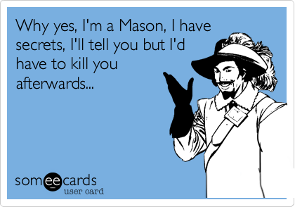 Why yes, I'm a Mason, I have secrets, I'll tell you but I'd have to kill you afterwards...