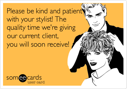 Please be kind and patient with your stylist! The quality time we're giving our current client,  you will soon receive!