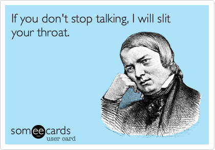 If you don't stop talking, I will slit your throat.