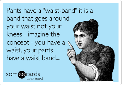 "Pants have a ""waist-band"" it is a band that goes around your waist not your knees - imagine the concept - you have a waist, your pants have a waist band...."