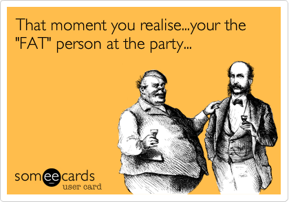 "That moment you realise...your the ""FAT"" person at the party..."
