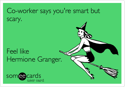 Co-worker says you're smart but scary.     Feel like  Hermione Granger.