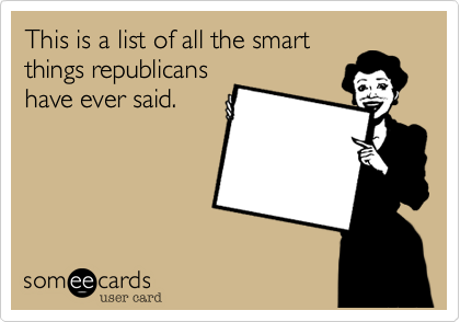 This is a list of all the smart things republicans have ever said.