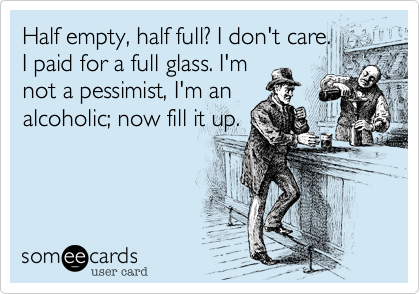 Half empty, half full? I don't care.  I paid for a full glass. I'm not a pessimist, I'm an alcoholic; now fill it up.