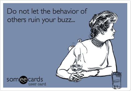 Do not let the behavior of others ruin your buzz...