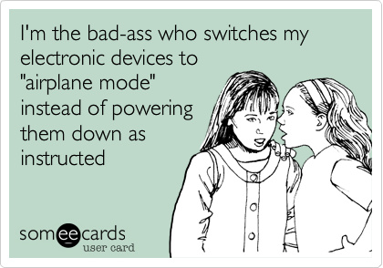 "I'm the bad-ass who switches my electronic devices to  ""airplane mode"" instead of powering them down as instructed"