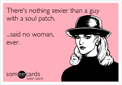 There's nothing sexier than a guy with a soul patch.    ...said no woman, ever.
