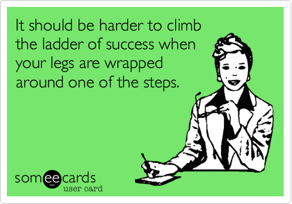 It should be harder to climb the ladder of success when your legs are wrapped around one of the steps.