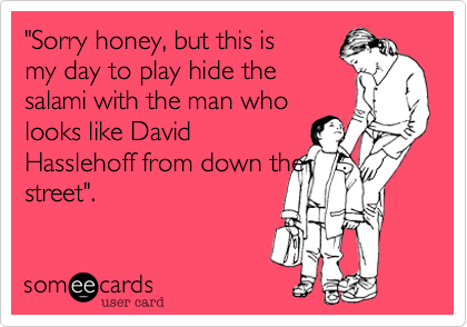 """""""Sorry honey, but this is my day to play hide the salami with the man who looks like David Hasslehoff from down the street""""."""