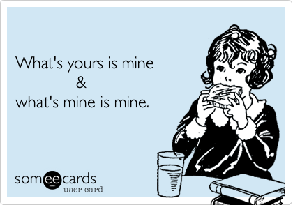 What's yours is mine               &  what's mine is mine.