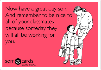 Now have a great day son.  And remember to be nice to all of your classmates because someday they will all be working for you.